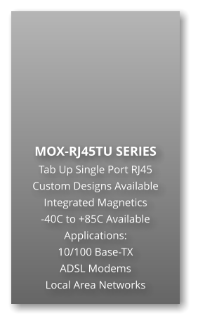 MOX-RJ45TU SERIES Tab Up Single Port RJ45 Custom Designs Available Integrated Magnetics -40C to +85C Available Applications: 10/100 Base-TX ADSL Modems Local Area Networks