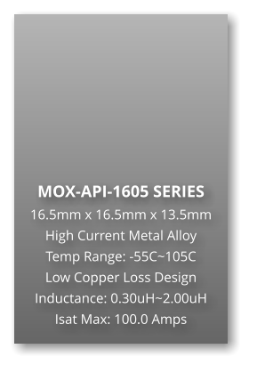 MOX-API-1605 SERIES 16.5mm x 16.5mm x 13.5mm High Current Metal Alloy Temp Range: -55C~105C Low Copper Loss Design Inductance: 0.30uH~2.00uH Isat Max: 100.0 Amps