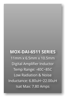 MOX-DAI-6511 SERIES 11mm x 6.5mm x 10.5mm Digital Amplifier Inductor Temp Range: -40C~85C Low Radiation & Noise Inductance: 6.80uH~22.00uH Isat Max: 7.80 Amps
