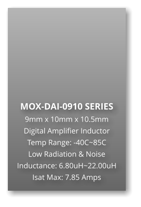 MOX-DAI-0910 SERIES 9mm x 10mm x 10.5mm Digital Amplifier Inductor Temp Range: -40C~85C Low Radiation & Noise Inductance: 6.80uH~22.00uH Isat Max: 7.85 Amps