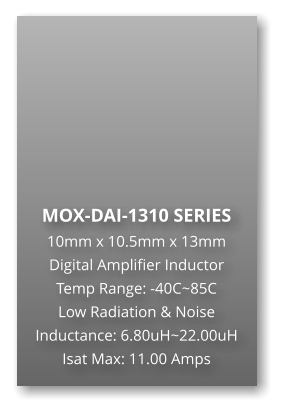 MOX-DAI-1310 SERIES 10mm x 10.5mm x 13mm Digital Amplifier Inductor Temp Range: -40C~85C Low Radiation & Noise Inductance: 6.80uH~22.00uH Isat Max: 11.00 Amps