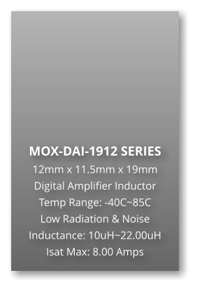 MOX-DAI-1912 SERIES 12mm x 11.5mm x 19mm Digital Amplifier Inductor Temp Range: -40C~85C Low Radiation & Noise Inductance: 10uH~22.00uH Isat Max: 8.00 Amps