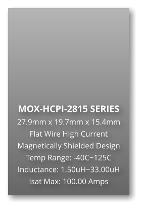 MOX-HCPI-2815 SERIES 27.9mm x 19.7mm x 15.4mm Flat Wire High Current Magnetically Shielded Design Temp Range: -40C~125C Inductance: 1.50uH~33.00uH Isat Max: 100.00 Amps