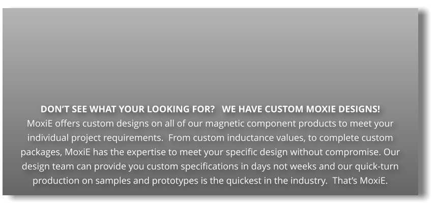 DON'T SEE WHAT YOUR LOOKING FOR?   WE HAVE CUSTOM MOXIE DESIGNS! MoxiE offers custom designs on all of our magnetic component products to meet your individual project requirements.  From custom inductance values, to complete custom packages, MoxiE has the expertise to meet your specific design without compromise. Our design team can provide you custom specifications in days not weeks and our quick-turn production on samples and prototypes is the quickest in the industry.  That's MoxiE.