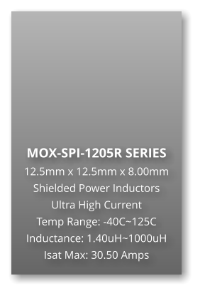 MOX-SPI-1205R SERIES 12.5mm x 12.5mm x 8.00mm Shielded Power Inductors Ultra High Current Temp Range: -40C~125C Inductance: 1.40uH~1000uH Isat Max: 30.50 Amps
