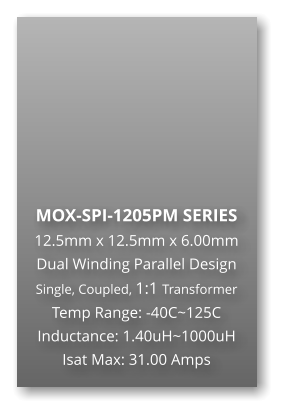 MOX-SPI-1205PM SERIES 12.5mm x 12.5mm x 6.00mm Dual Winding Parallel Design Single, Coupled, 1:1 Transformer Temp Range: -40C~125C Inductance: 1.40uH~1000uH Isat Max: 31.00 Amps