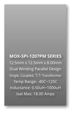 MOX-SPI-1207PM SERIES 12.5mm x 12.5mm x 8.00mm Dual Winding Parallel Design Single, Coupled, 1:1 Transformer Temp Range: -40C~125C Inductance: 0.50uH~1000uH Isat Max: 18.00 Amps