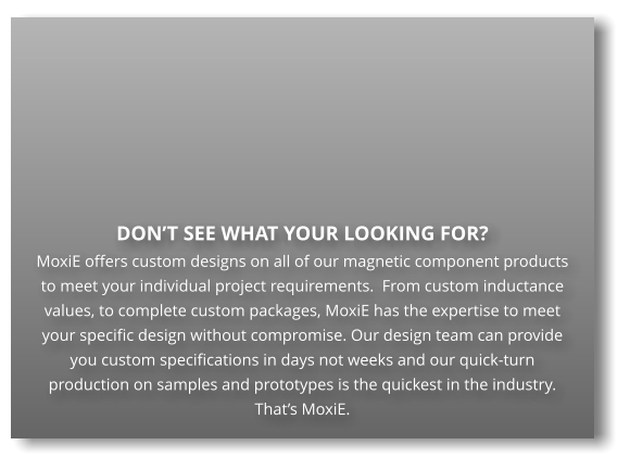 DON'T SEE WHAT YOUR LOOKING FOR?  MoxiE offers custom designs on all of our magnetic component products to meet your individual project requirements.  From custom inductance values, to complete custom packages, MoxiE has the expertise to meet your specific design without compromise. Our design team can provide you custom specifications in days not weeks and our quick-turn production on samples and prototypes is the quickest in the industry.  That's MoxiE.