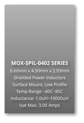 MOX-SPIL-0402 SERIES 6.60mm x 4.50mm x 2.93mm Shielded Power Inductors Surface Mount, Low Profile Temp Range: -40C~85C Inductance: 1.0uH~10000uH Isat Max: 3.00 Amps
