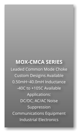 MOX-CMCA SERIES Leaded Common Mode Choke Custom Desigins Available 0.50mH~40.0mH Inductance -40C to +105C Available Applications: DC/DC, AC/AC Noise Suppression Communications Equipment Industrial Electronics