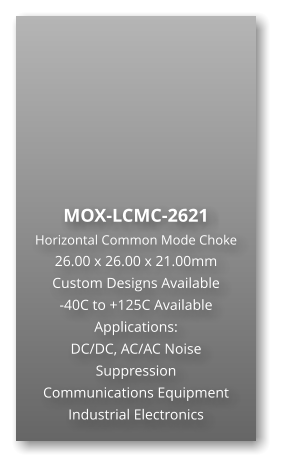MOX-LCMC-2621 Horizontal Common Mode Choke 26.00 x 26.00 x 21.00mm Custom Designs Available -40C to +125C Available Applications: DC/DC, AC/AC Noise Suppression Communications Equipment Industrial Electronics