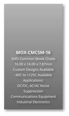 MOX-CMCSM-16 SMD Common Mode Choke 16.00 x 14.00 x 7.87mm Custom Designs Available -40C to +125C Available Applications: DC/DC, AC/AC Noise Suppression Communications Equipment Industrial Electronics