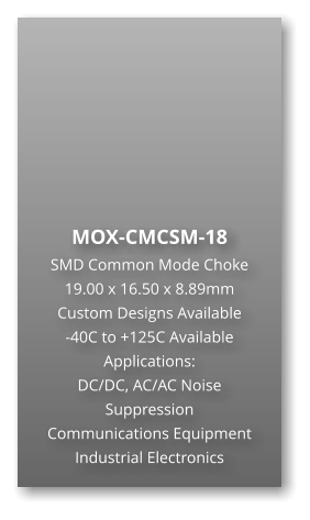 MOX-CMCSM-18 SMD Common Mode Choke 19.00 x 16.50 x 8.89mm Custom Designs Available -40C to +125C Available Applications: DC/DC, AC/AC Noise Suppression Communications Equipment Industrial Electronics