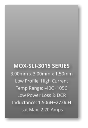 MOX-SLI-3015 SERIES 3.00mm x 3.00mm x 1.50mm Low Profile, High Current Temp Range: -40C~105C Low Power Loss & DCR Inductance: 1.50uH~27.0uH Isat Max: 2.20 Amps