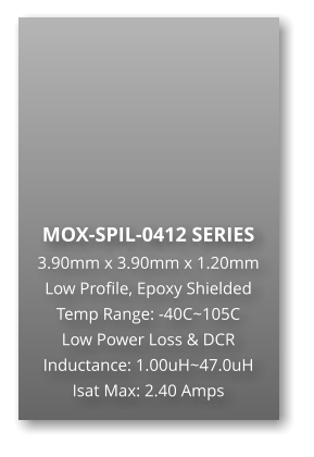 MOX-SPIL-0412 SERIES 3.90mm x 3.90mm x 1.20mm Low Profile, Epoxy Shielded Temp Range: -40C~105C Low Power Loss & DCR Inductance: 1.00uH~47.0uH Isat Max: 2.40 Amps