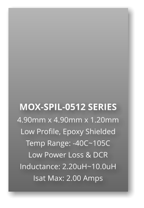 MOX-SPIL-0512 SERIES 4.90mm x 4.90mm x 1.20mm Low Profile, Epoxy Shielded Temp Range: -40C~105C Low Power Loss & DCR Inductance: 2.20uH~10.0uH Isat Max: 2.00 Amps
