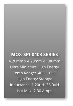MOX-SPI-0403 SERIES 4.20mm x 4.20mm x 1.80mm Ultra Miniature High Energy Temp Range: -40C~105C High Energy Storage Inductance: 1.20uH~33.0uH Isat Max: 2.30 Amps