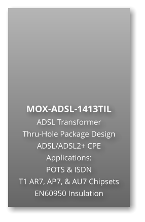 MOX-ADSL-1413TIL  ADSL Transformer Thru-Hole Package Design ADSL/ADSL2+ CPE Applications: POTS & ISDN T1 AR7, AP7, & AU7 Chipsets EN60950 Insulation