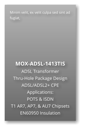 Minim velit, ex velit culpa sed sint ad fugiat,        MOX-ADSL-1413TIS ADSL Transformer Thru-Hole Package Design ADSL/ADSL2+ CPE Applications: POTS & ISDN T1 AR7, AP7, & AU7 Chipsets EN60950 Insulation