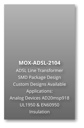 MOX-ADSL-2104 ADSL Line Transformer SMD Package Design Custom Designs Available Applications: Analog Devices AD20msp918 UL1950 & EN60950 Insulation