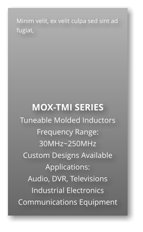 Minim velit, ex velit culpa sed sint ad fugiat,        MOX-TMI SERIES Tuneable Molded Inductors Frequency Range: 30MHz~250MHz Custom Designs Available Applications: Audio, DVR, Televisions Industrial Electronics Communications Equipment