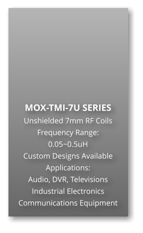 MOX-TMI-7U SERIES Unshielded 7mm RF Coils Frequency Range: 0.05~0.5uH Custom Designs Available Applications: Audio, DVR, Televisions Industrial Electronics Communications Equipment