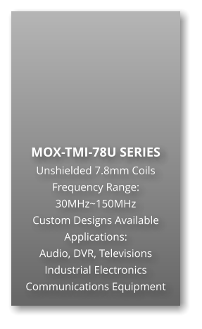 MOX-TMI-78U SERIES Unshielded 7.8mm Coils Frequency Range: 30MHz~150MHz Custom Designs Available Applications: Audio, DVR, Televisions Industrial Electronics Communications Equipment