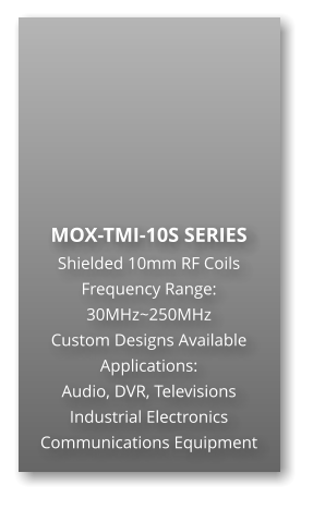 MOX-TMI-10S SERIES Shielded 10mm RF Coils Frequency Range: 30MHz~250MHz Custom Designs Available Applications: Audio, DVR, Televisions Industrial Electronics Communications Equipment