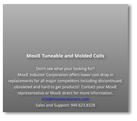MoxiE Tuneable and Molded Coils  Don't see what your looking for? MoxiE Inductor Corporation offers lower cost drop in replacements for all major competitors including discontinued, obsoleted and hard to get products!  Contact your MoxiE representative or MoxiE direct for more information. info@moxieinductors.com Sales and Support: 949.623.8328