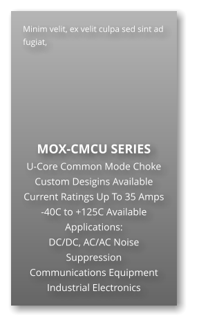 Minim velit, ex velit culpa sed sint ad fugiat,        MOX-CMCU SERIES U-Core Common Mode Choke Custom Desigins Available Current Ratings Up To 35 Amps -40C to +125C Available Applications: DC/DC, AC/AC Noise Suppression Communications Equipment Industrial Electronics