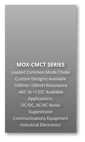 MOX-CMCT SERIES Leaded Common Mode Choke Custom Desigins Available 100KHz~100mH Resonance -40C to +125C Available Applications: DC/DC, AC/AC Noise Suppression Communications Equipment Industrial Electronics
