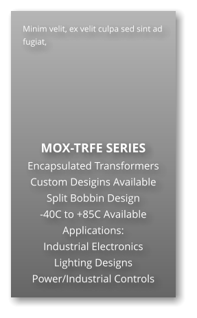 Minim velit, ex velit culpa sed sint ad fugiat,        MOX-TRFE SERIES Encapsulated Transformers Custom Desigins Available Split Bobbin Design -40C to +85C Available Applications: Industrial Electronics Lighting Designs Power/Industrial Controls