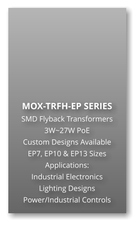MOX-TRFH-EP SERIES SMD Flyback Transformers 3W~27W PoE Custom Designs Available EP7, EP10 & EP13 Sizes Applications: Industrial Electronics Lighting Designs Power/Industrial Controls