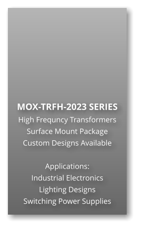 MOX-TRFH-2023 SERIES High Frequncy Transformers Surface Mount Package Custom Designs Available  Applications: Industrial Electronics Lighting Designs Switching Power Supplies