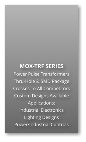MOX-TRF SERIES Power Pulse Transformers Thru-Hole & SMD Package Crosses To All Competitors Custom Designs Available Applications: Industrial Electronics Lighting Designs Power/Industrial Controls