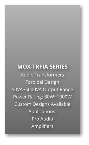 MOX-TRFIA SERIES Audio Transformers Toroidal Design 50VA~5000VA Output Range Power Rating: 80W~1000W Custom Designs Available Applications: Pro Audio Amplifiers