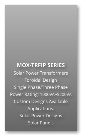 MOX-TRFIP SERIES Solar Power Transformers Toroidal Design Single Phase/Three Phase Power Rating: 1000VA~5200VA Custom Designs Available Applications: Solar Power Designs Solar Panels