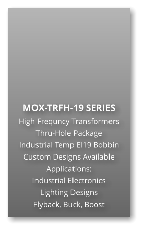 MOX-TRFH-19 SERIES High Frequncy Transformers Thru-Hole Package Industrial Temp EI19 Bobbin Custom Designs Available Applications: Industrial Electronics Lighting Designs Flyback, Buck, Boost