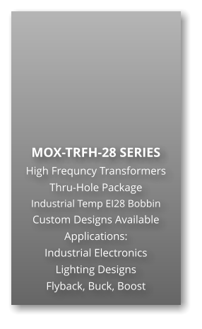 MOX-TRFH-28 SERIES High Frequncy Transformers Thru-Hole Package Industrial Temp EI28 Bobbin Custom Designs Available Applications: Industrial Electronics Lighting Designs Flyback, Buck, Boost
