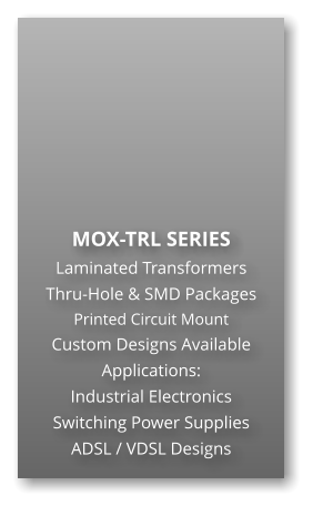 MOX-TRL SERIES Laminated Transformers Thru-Hole & SMD Packages Printed Circuit Mount Custom Designs Available Applications: Industrial Electronics Switching Power Supplies ADSL / VDSL Designs