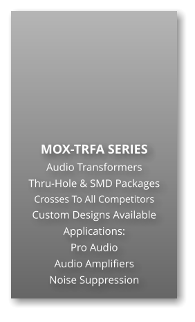 MOX-TRFA SERIES Audio Transformers Thru-Hole & SMD Packages Crosses To All Competitors Custom Designs Available Applications: Pro Audio Audio Amplifiers Noise Suppression
