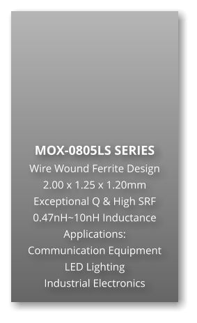 MOX-0805LS SERIES Wire Wound Ferrite Design 2.00 x 1.25 x 1.20mm Exceptional Q & High SRF 0.47nH~10nH Inductance Applications: Communication Equipment LED Lighting Industrial Electronics