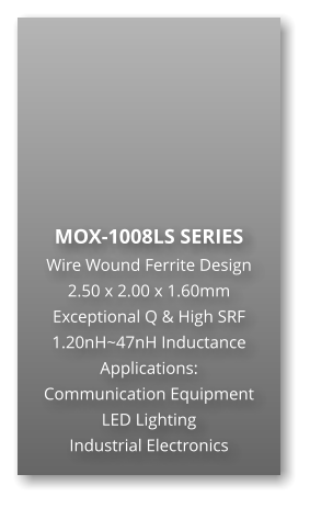 MOX-1008LS SERIES Wire Wound Ferrite Design 2.50 x 2.00 x 1.60mm Exceptional Q & High SRF 1.20nH~47nH Inductance Applications: Communication Equipment LED Lighting Industrial Electronics