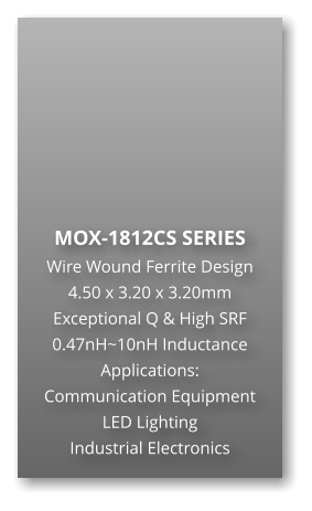 MOX-1812CS SERIES Wire Wound Ferrite Design 4.50 x 3.20 x 3.20mm Exceptional Q & High SRF 0.47nH~10nH Inductance Applications: Communication Equipment LED Lighting Industrial Electronics