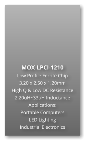 MOX-LPCI-1210 Low Profile Ferrite Chip 3.20 x 2.50 x 1.20mm High Q & Low DC Resistance 2.20uH~33uH Inductance Applications: Portable Computers LED Lighting Industrial Electronics