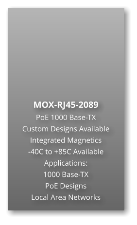 MOX-RJ45-2089 PoE 1000 Base-TX Custom Designs Available Integrated Magnetics -40C to +85C Available Applications: 1000 Base-TX PoE Designs Local Area Networks