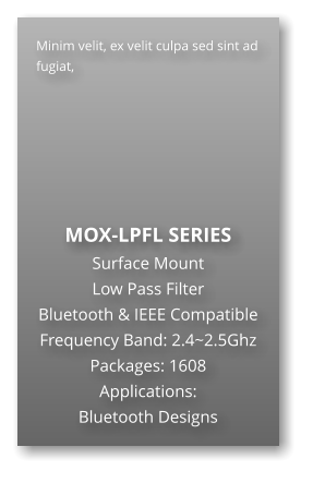 Minim velit, ex velit culpa sed sint ad fugiat,        MOX-LPFL SERIES Surface Mount   Low Pass Filter Bluetooth & IEEE Compatible Frequency Band: 2.4~2.5Ghz Packages: 1608 Applications: Bluetooth Designs