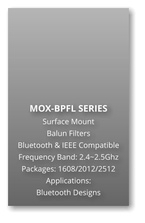 MOX-BPFL SERIES Surface Mount   Balun Filters Bluetooth & IEEE Compatible Frequency Band: 2.4~2.5Ghz Packages: 1608/2012/2512 Applications: Bluetooth Designs