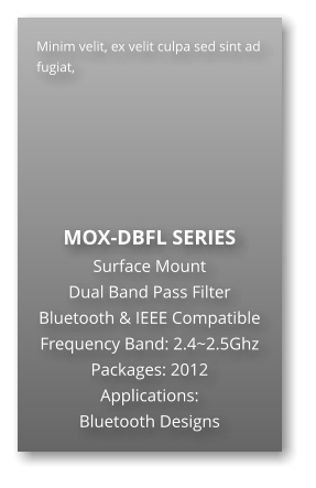 Minim velit, ex velit culpa sed sint ad fugiat,        MOX-DBFL SERIES Surface Mount   Dual Band Pass Filter Bluetooth & IEEE Compatible Frequency Band: 2.4~2.5Ghz Packages: 2012 Applications: Bluetooth Designs