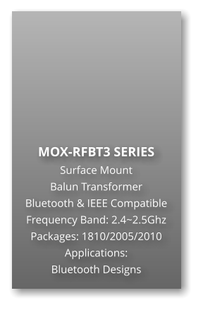 MOX-RFBT3 SERIES Surface Mount   Balun Transformer Bluetooth & IEEE Compatible Frequency Band: 2.4~2.5Ghz Packages: 1810/2005/2010 Applications: Bluetooth Designs